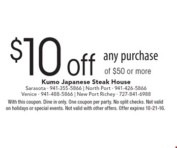 $10 off any purchase of $50 or more. With this coupon. Dine in only. One coupon per party. No split checks. Not valid on holidays or special events. Not valid with other offers. Offer expires 10-21-16.