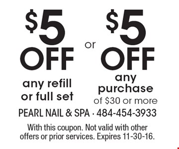 $5 Off any refill or full set or $5 Off any purchase of $30 or more. With this coupon. Not valid with other offers or prior services. Expires 11-30-16.