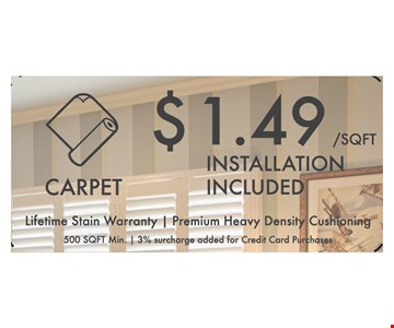 Carpet Installation $1.49 sq. ft. Lifetime Stain Warranty. Premium HeavyDensity Cushioning. 500 sq. ft. min. 3% surcharge added for credit card purchase. Expires 11/11/16.