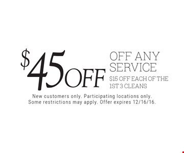 $45 off off any service. $15 off each of the 1st 3 cleans. New customers only. Participating locations only. Some restrictions may apply. Offer expires 12/16/16.