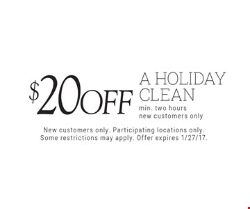 $20 off a holiday clean. New customers only. Participating locations only. Some restrictions may apply. Offer expires 1/27/17.