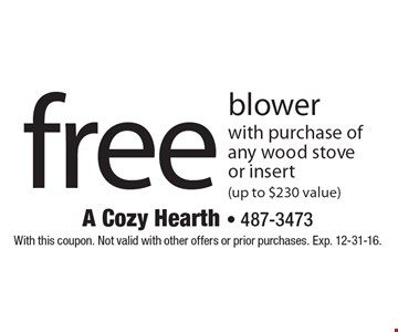 Free blower with purchase of any wood stove or insert (up to $230 value). With this coupon. Not valid with other offers or prior purchases. Exp. 12-31-16.