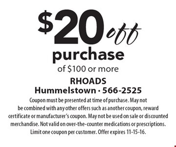 $20 off purchase of $100 or more. Coupon must be presented at time of purchase. May not be combined with any other offers such as another coupon, reward certificate or manufacturer's coupon. May not be used on sale or discounted merchandise. Not valid on over-the-counter medications or prescriptions. Limit one coupon per customer. Offer expires 11-15-16.