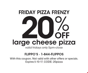 FRIDAY PIZZA FRENZY! 20% off large cheese pizza. Valid Fridays only 5pm-close. With this coupon. Not valid with other offers or specials. Expires 5-10-17. CODE: 20pizza