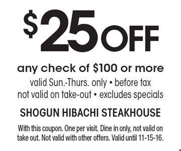$25 OFF any check of $100 or more. Valid Sun.-Thurs. only. Before tax. Not valid on take-out. Excludes specials. With this coupon. One per visit. Dine in only, not valid on take out. Not valid with other offers. Valid until 11-15-16.