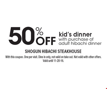 50% OFF kid's dinner with purchase of adult hibachi dinner. With this coupon. One per visit. Dine in only, not valid on take out. Not valid with other offers. Valid until 11-28-16.