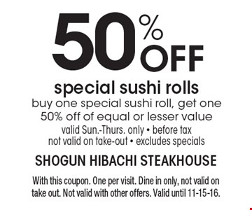 50% OFF special sushi rolls. Buy one special sushi roll, get one 50% off of equal or lesser value. Valid Sun.-Thurs. only. Before tax. Not valid on take-out. Excludes specials. With this coupon. One per visit. Dine in only, not valid on take out. Not valid with other offers. Valid until 11-15-16.