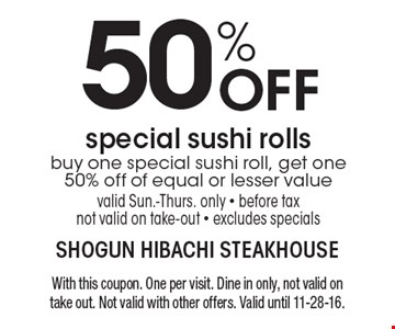 50% OFF special sushi rolls. Buy one special sushi roll, get one 50% off of equal or lesser value. Valid Sun.-Thurs. only. Before tax. Not valid on take-out. Excludes specials. With this coupon. One per visit. Dine in only, not valid on take out. Not valid with other offers. Valid until 11-28-16.