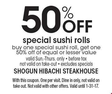 50% off special sushi rolls. Buy one special sushi roll, get one 50% off of equal or lesser value. Valid Sun.-Thurs. only. Before tax. Not valid on take-out. Excludes specials. With this coupon. One per visit. Dine in only, not valid on take out. Not valid with other offers. Valid until 12-31-16.