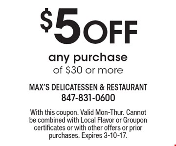 $5 Off any purchase of $30 or more. With this coupon. Valid Mon-Thur. Cannot be combined with Local Flavor or Groupon certificates or with other offers or prior purchases. Expires 3-10-17.