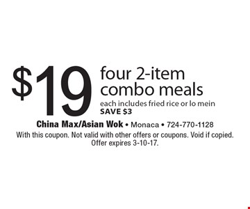 $19 four 2-item combo meals each includes fried rice or lo mein. SAVE $3. With this coupon. Not valid with other offers or coupons. Void if copied. Offer expires 3-10-17.