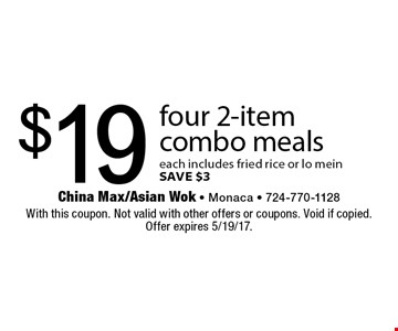 $19 four 2-item combo meals. each includes fried rice or lo mein. SAVE $3. With this coupon. Not valid with other offers or coupons. Void if copied. Offer expires 5/19/17.