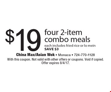 $19 for four 2-item combo meals. Each includes fried rice or lo mein. SAVE $3. With this coupon. Not valid with other offers or coupons. Void if copied. Offer expires 8/4/17.