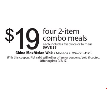 $19 four 2-item combo meals. Each includes fried rice or lo mein. Save $3. With this coupon. Not valid with other offers or coupons. Void if copied. Offer expires 9/8/17.
