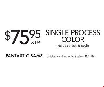 $75.95 & up Single process color, includes cut & style. Valid at Hamilton only. Expires 11/11/16.