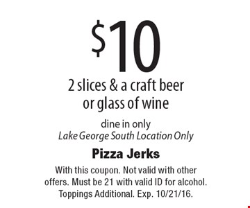 $10 2 slices & a craft beer or glass of wine. Dine in only. Lake George South Location Only. With this coupon. Not valid with other offers. Must be 21 with valid ID for alcohol. Toppings Additional. Exp. 10/21/16.