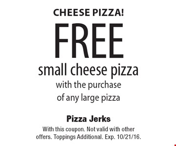 Cheese Pizza! FREE small cheese pizza with the purchase of any large pizza. With this coupon. Not valid with other offers. Toppings Additional. Exp. 10/21/16.