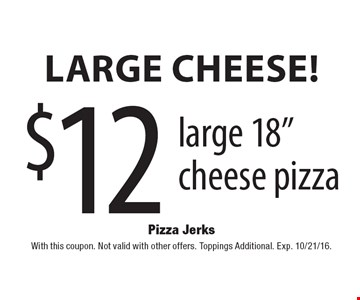 """Large Cheese! $12 large 18"""" cheese pizza. With this coupon. Not valid with other offers. Toppings Additional. Exp. 10/21/16."""