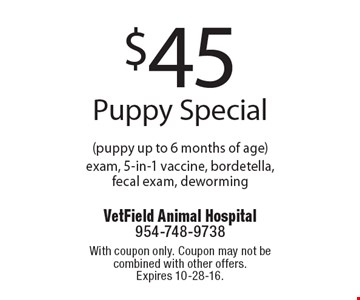 $45 Puppy Special (puppy up to 6 months of age) exam, 5-in-1 vaccine, bordetella, fecal exam, deworming. With coupon only. Coupon may not be combined with other offers.Expires 10-28-16.