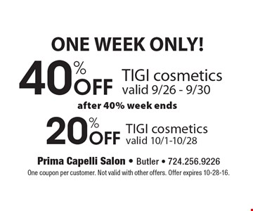 ONE WEEK ONLY! 40% Off TIGI Cosmetics (valid 9/26-9/30), then after the 40% week ends get 20% off TIGI cosmetics (valid 10/1-10/28). One coupon per customer. Not valid with other offers. Offer expires 10-28-16.