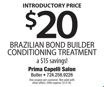 $20 BRAZILIAN BOND BUILDER CONDITIONING TREATMENT a $15 savings! INTRODUCTORY PRICE. One coupon per customer. Not valid with other offers. Offer expires 12-2-16.