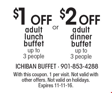 $2 Off adult dinner buffet up to 3 people OR $1 Off adult lunch buffet up to 3 people. With this coupon. 1 per visit. Not valid with other offers. Not valid on holidays. Expires 11-11-16.