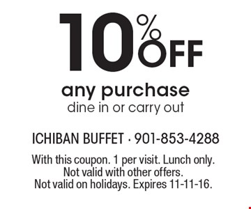 10% Off any purchase. Dine in or carry out. With this coupon. 1 per visit. Lunch only. Not valid with other offers. Not valid on holidays. Expires 11-11-16.