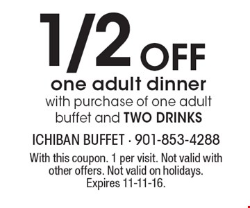 1/2 Off one adult dinner with purchase of one adult buffet and TWO DRINKS. With this coupon. 1 per visit. Not valid with other offers. Not valid on holidays. Expires 11-11-16.