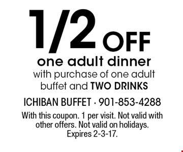 1/2 Off one adult dinner with purchase of one adult buffet and TWO DRINKS. With this coupon. 1 per visit. Not valid with other offers. Not valid on holidays. Expires 2-3-17.