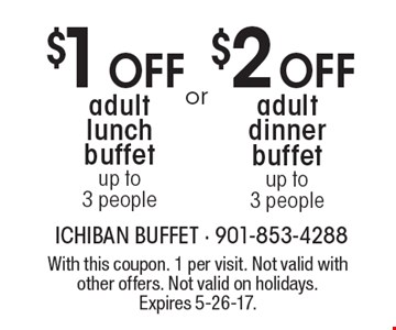$2 Off adult dinner buffet up to 3 people OR $1 Off adult lunch buffet up to 3 people. With this coupon. 1 per visit. Not valid with other offers. Not valid on holidays. Expires 5-26-17.