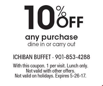 10% Off any purchase. Dine in or carry out. With this coupon. 1 per visit. Lunch only. Not valid with other offers. Not valid on holidays. Expires 5-26-17.