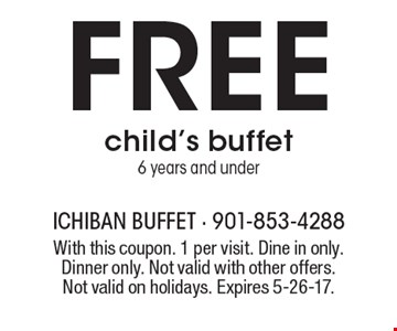 Free child's buffet. 6 years and under. With this coupon. 1 per visit. Dine in only. Dinner only. Not valid with other offers. Not valid on holidays. Expires 5-26-17.