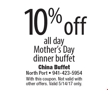 10% off all day Mother's Day dinner buffet. With this coupon. Not valid with other offers. Valid 5/14/17 only.