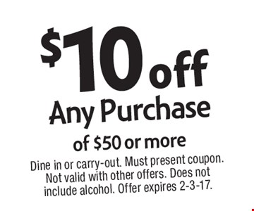 $10 off Any Purchase of $50 or more. Dine in or carry-out. Must present coupon. Not valid with other offers. Does not include alcohol. Offer expires 2-3-17.