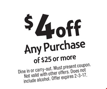 $4 off Any Purchase of $25 or more. Dine in or carry-out. Must present coupon. Not valid with other offers. Does not include alcohol. Offer expires 2-3-17.