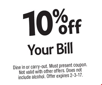 10% off Your Bill. Dine in or carry-out. Must present coupon. Not valid with other offers. Does not include alcohol. Offer expires 2-3-17.