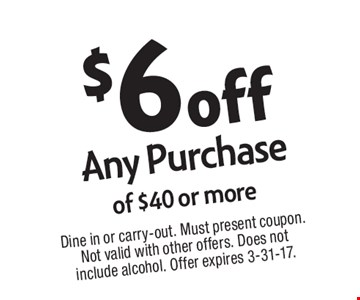 $6 off Any Purchase of $40 or more. Dine in or carry-out. Must present coupon. Not valid with other offers. Does not include alcohol. Offer expires 3-31-17.