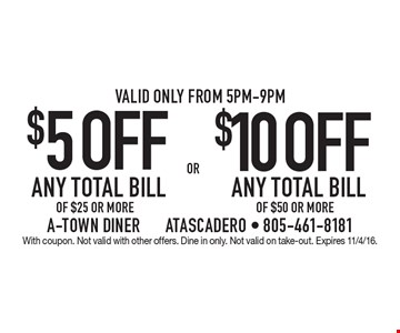 $5 OFF ANY TOTAL BILL OF $25 OR MORE. $10 OFF ANY TOTAL BILL OF $50 OR MORE. Valid only from 5pm-9pm. With coupon. Not valid with other offers. Dine in only. Not valid on take-out. Expires 11/4/16.