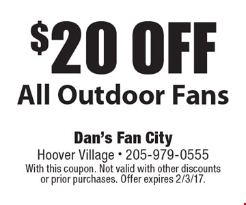 $20 off All Outdoor Fans. With this coupon. Not valid with other discounts or prior purchases. Offer expires 2/3/17.