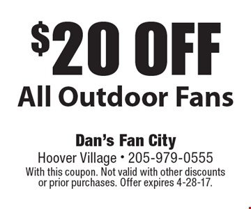 $20 off All Outdoor Fans. With this coupon. Not valid with other discounts or prior purchases. Offer expires 4-28-17.