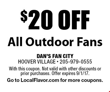 $20 off All Outdoor Fans. With this coupon. Not valid with other discounts or prior purchases. Offer expires 9/1/17. Go to LocalFlavor.com for more coupons.