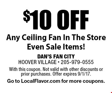$10 off Any Ceiling Fan In The Store, Even Sale Items! With this coupon. Not valid with other discounts or prior purchases. Offer expires 9/1/17. Go to LocalFlavor.com for more coupons.