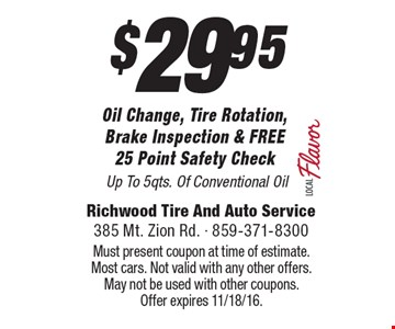 $29.95 Oil Change, Tire Rotation,Brake Inspection & FREE25 Point Safety Check Up To 5qts. Of Conventional Oil. Must present coupon at time of estimate. Most cars. Not valid with any other offers. May not be used with other coupons.Offer expires 11/18/16.