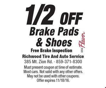 1/2 OFF Brake Pads& Shoes Free Brake Inspection. Must present coupon at time of estimate. Most cars. Not valid with any other offers. May not be used with other coupons.Offer expires 11/18/16.