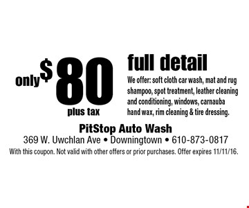 Only $ 80 plus tax full detail. We offer: soft cloth car wash, mat and rug shampoo, spot treatment, leather cleaning and conditioning, windows, carnauba hand wax, rim cleaning & tire dressing. With this coupon. Not valid with other offers or prior purchases. Offer expires 11/11/16.