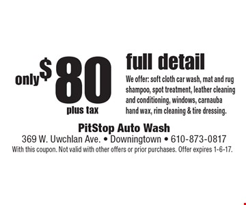 Full detail only $80 plus tax. We offer: soft cloth car wash, mat and rug shampoo, spot treatment, leather cleaning and conditioning, windows, carnauba hand wax, rim cleaning & tire dressing. With this coupon. Not valid with other offers or prior purchases. Offer expires 1-6-17.