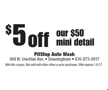 $ 5 off our $50 mini detail. With this coupon. Not valid with other offers or prior purchases. Offer expires 1-6-17.
