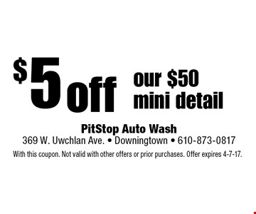$5 off our $50 mini detail. With this coupon. Not valid with other offers or prior purchases. Offer expires 4-7-17.