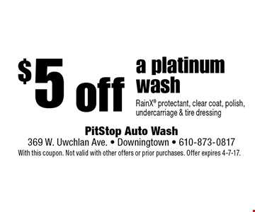 $5 off a platinum wash RainX protectant, clear coat, polish, undercarriage & tire dressing. With this coupon. Not valid with other offers or prior purchases. Offer expires 4-7-17.