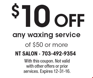 $10 off any waxing service of $50 or more. With this coupon. Not valid with other offers or prior services. Expires 12-31-16.
